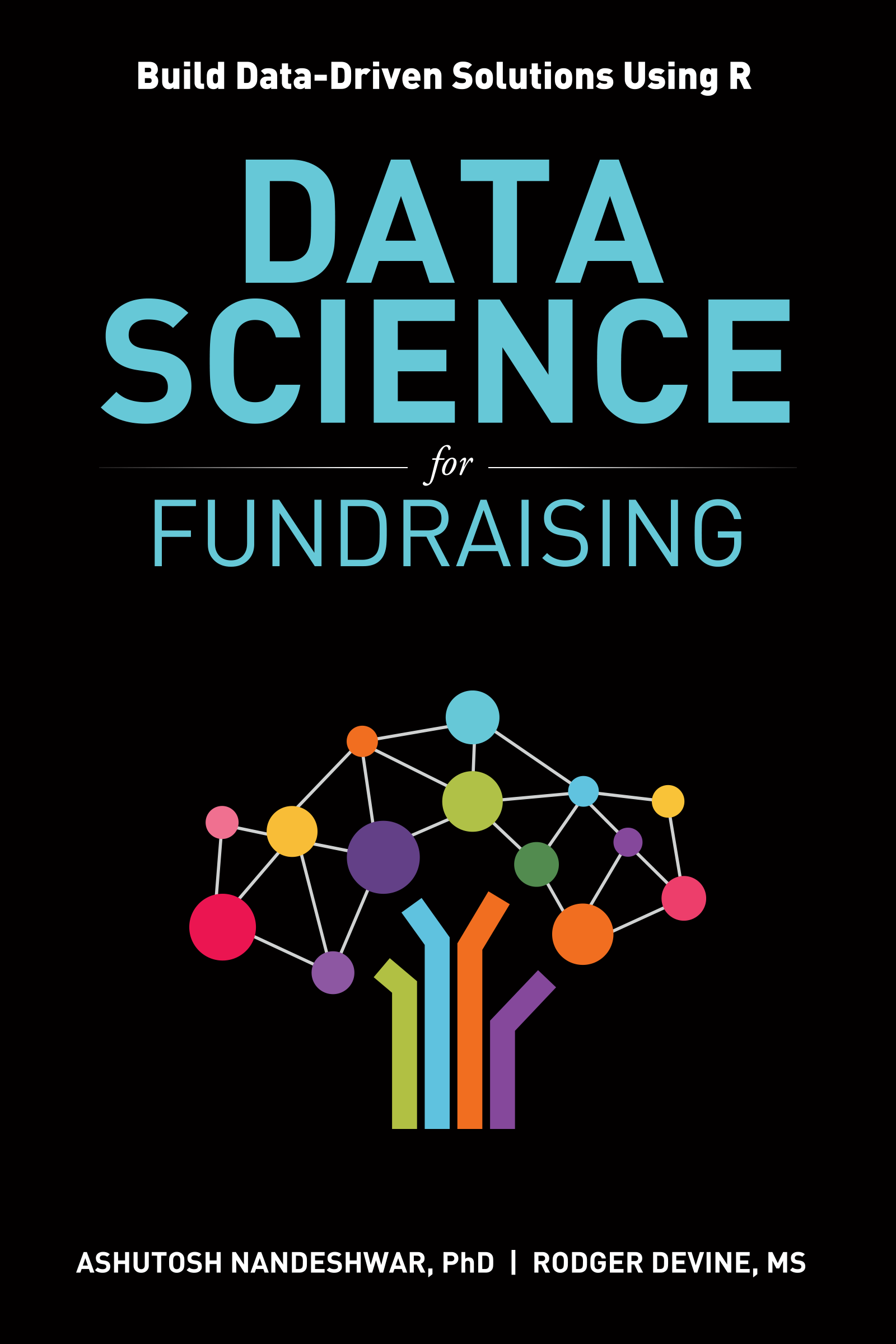 Data Science for Fundraising Build Data-Driven Solutions Using R by Ashutosh Nandeshwar and Rodger Devine